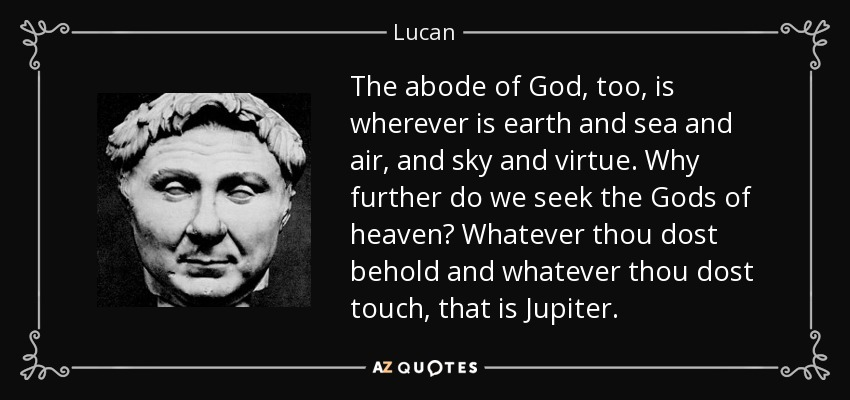 The abode of God, too, is wherever is earth and sea and air, and sky and virtue. Why further do we seek the Gods of heaven? Whatever thou dost behold and whatever thou dost touch, that is Jupiter. - Lucan