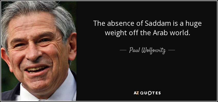 The absence of Saddam is a huge weight off the Arab world. - Paul Wolfowitz