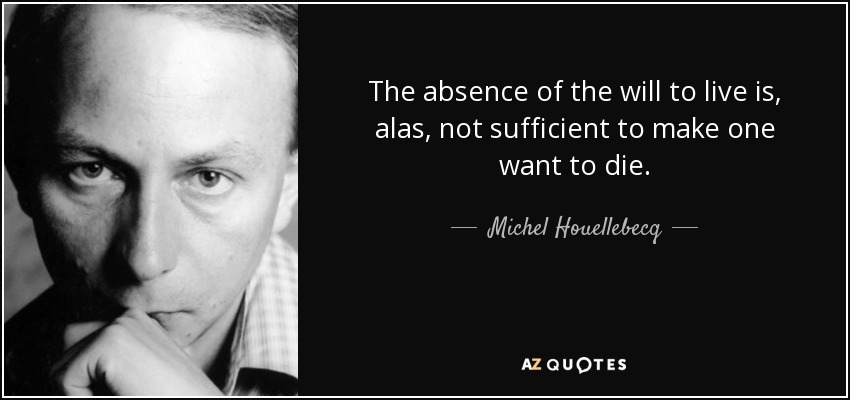 The absence of the will to live is, alas, not sufficient to make one want to die. - Michel Houellebecq