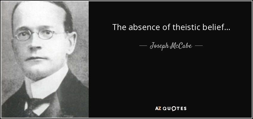 The absence of theistic belief... - Joseph McCabe