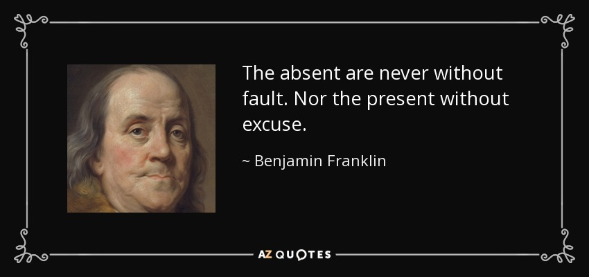 The absent are never without fault. Nor the present without excuse. - Benjamin Franklin