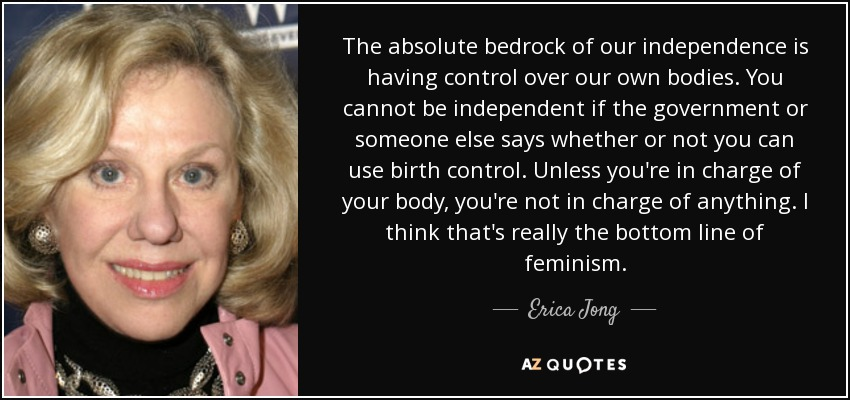 The absolute bedrock of our independence is having control over our own bodies. You cannot be independent if the government or someone else says whether or not you can use birth control. Unless you're in charge of your body, you're not in charge of anything. I think that's really the bottom line of feminism. - Erica Jong