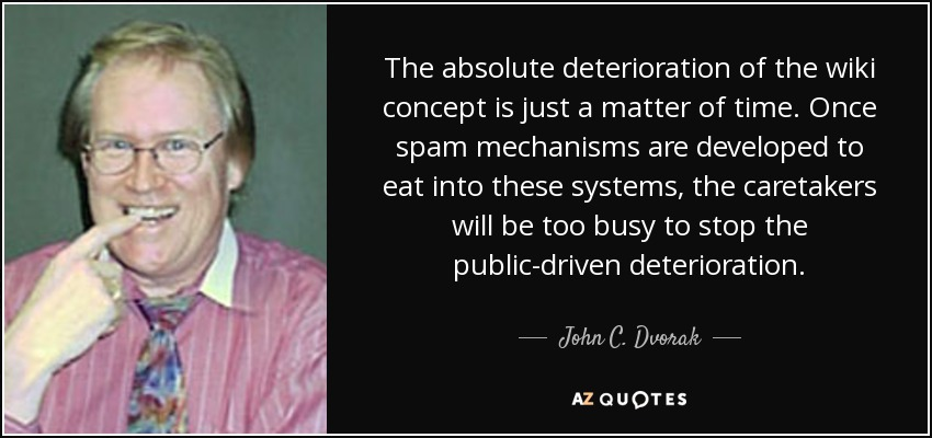 The absolute deterioration of the wiki concept is just a matter of time. Once spam mechanisms are developed to eat into these systems, the caretakers will be too busy to stop the public-driven deterioration. - John C. Dvorak