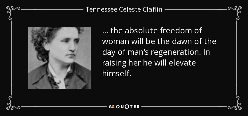 ... the absolute freedom of woman will be the dawn of the day of man's regeneration. In raising her he will elevate himself. - Tennessee Celeste Claflin