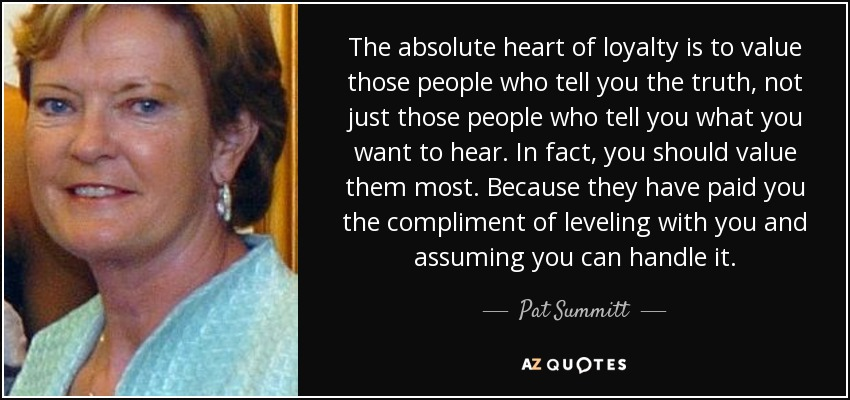 The absolute heart of loyalty is to value those people who tell you the truth, not just those people who tell you what you want to hear. In fact, you should value them most. Because they have paid you the compliment of leveling with you and assuming you can handle it. - Pat Summitt
