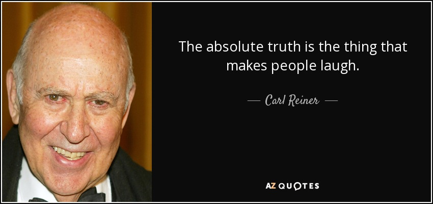 The absolute truth is the thing that makes people laugh. - Carl Reiner