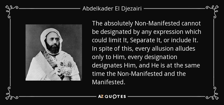 The absolutely Non-Manifested cannot be designated by any expression which could limit It, Separate It, or include It. In spite of this, every allusion alludes only to Him, every designation designates Him, and He is at the same time the Non-Manifested and the Manifested. - Abdelkader El Djezairi