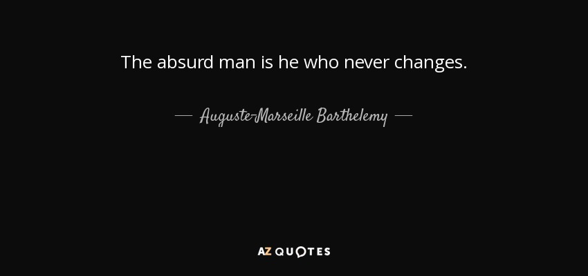 The absurd man is he who never changes. - Auguste-Marseille Barthelemy