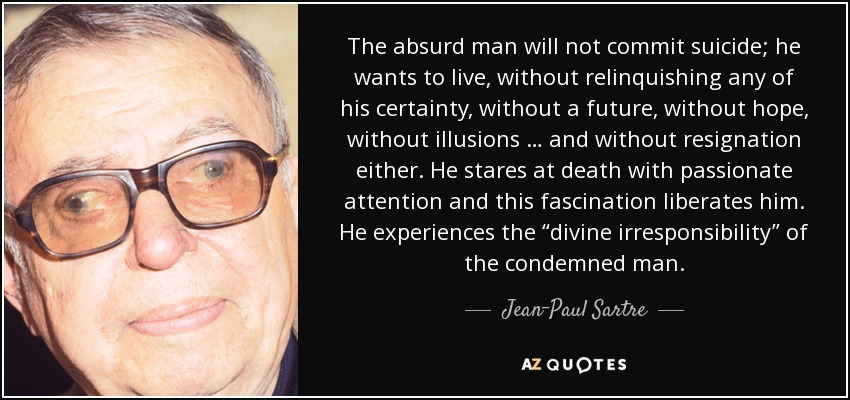 "The absurd man will not commit suicide; he wants to live, without relinquishing any of his certainty, without a future, without hope, without illusions … and without resignation either. He stares at death with passionate attention and this fascination liberates him. He experiences the ""divine irresponsibility"" of the condemned man. - Jean-Paul Sartre"