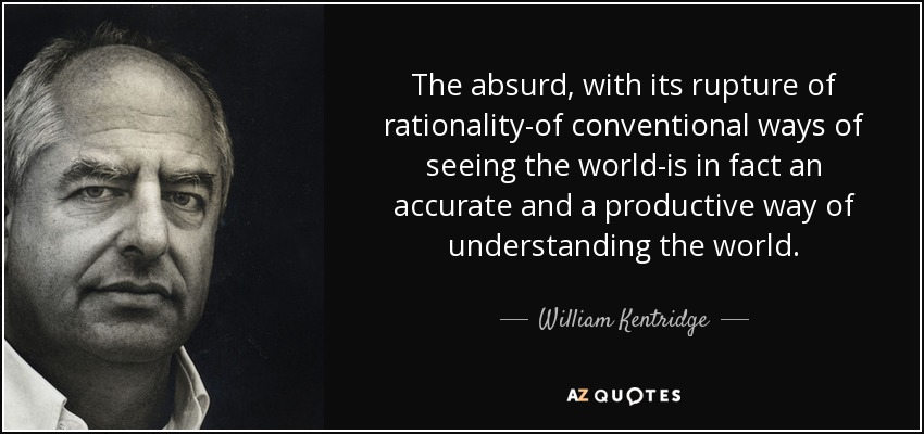 The absurd, with its rupture of rationality-of conventional ways of seeing the world-is in fact an accurate and a productive way of understanding the world. - William Kentridge