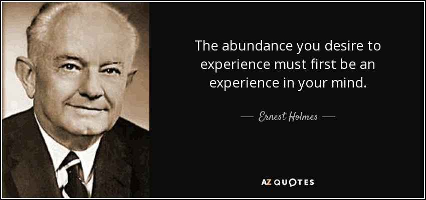 The abundance you desire to experience must first be an experience in your mind. - Ernest Holmes