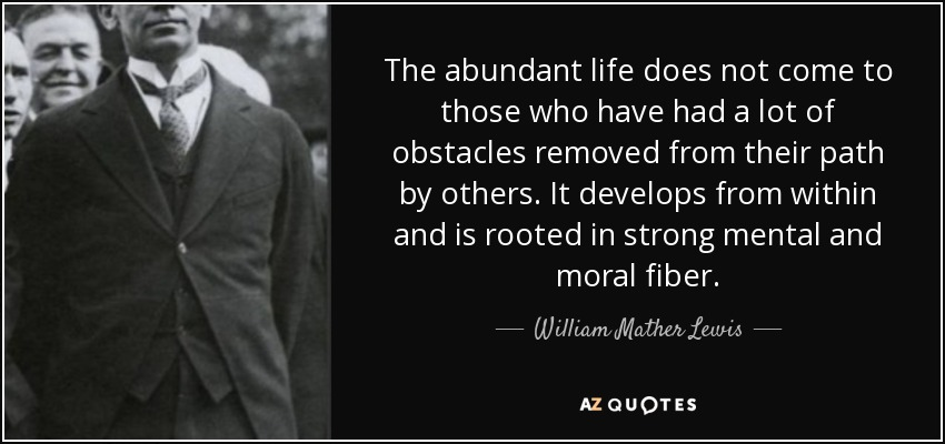 The abundant life does not come to those who have had a lot of obstacles removed from their path by others. It develops from within and is rooted in strong mental and moral fiber. - William Mather Lewis