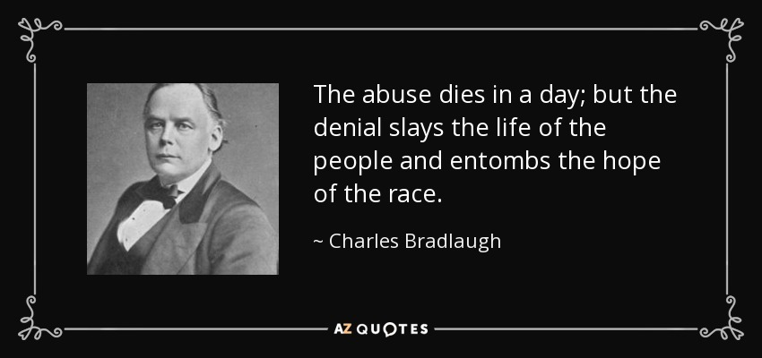 The abuse dies in a day; but the denial slays the life of the people and entombs the hope of the race. - Charles Bradlaugh
