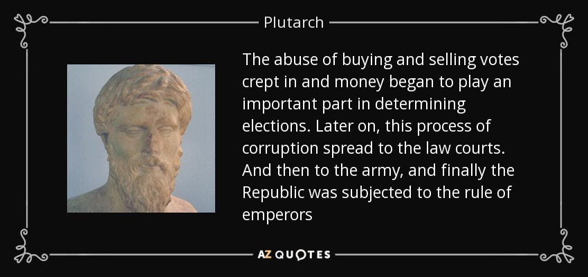 The abuse of buying and selling votes crept in and money began to play an important part in determining elections. Later on, this process of corruption spread to the law courts. And then to the army, and finally the Republic was subjected to the rule of emperors - Plutarch