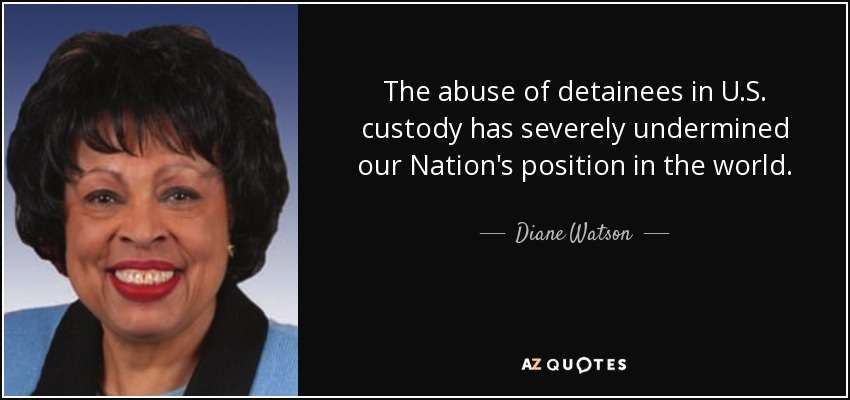The abuse of detainees in U.S. custody has severely undermined our Nation's position in the world. - Diane Watson