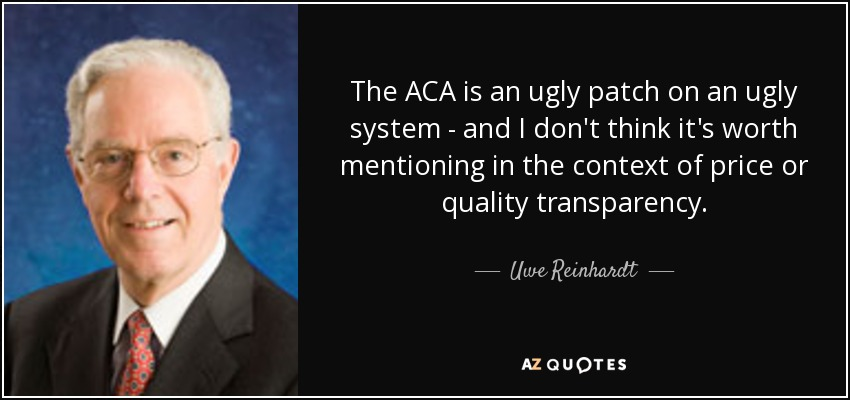 The ACA is an ugly patch on an ugly system - and I don't think it's worth mentioning in the context of price or quality transparency. - Uwe Reinhardt