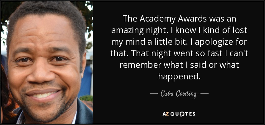 The Academy Awards was an amazing night. I know I kind of lost my mind a little bit. I apologize for that. That night went so fast I can't remember what I said or what happened. - Cuba Gooding, Jr.
