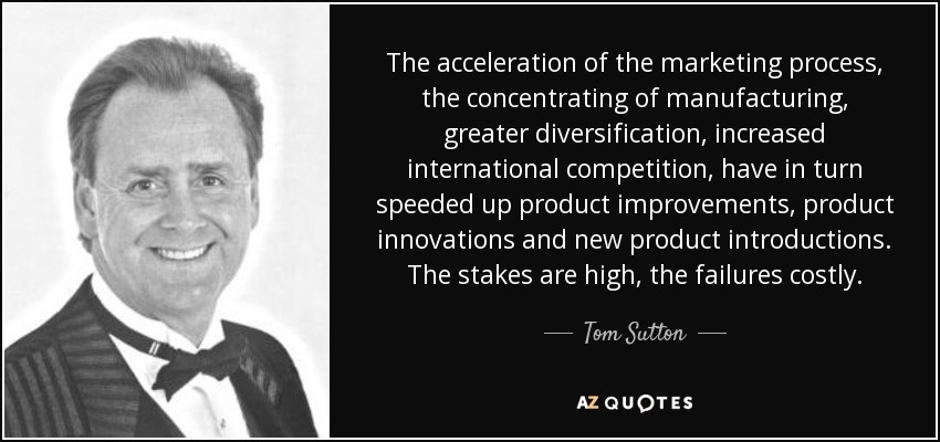 The acceleration of the marketing process, the concentrating of manufacturing, greater diversification, increased international competition, have in turn speeded up product improvements, product innovations and new product introductions. The stakes are high, the failures costly. - Tom Sutton