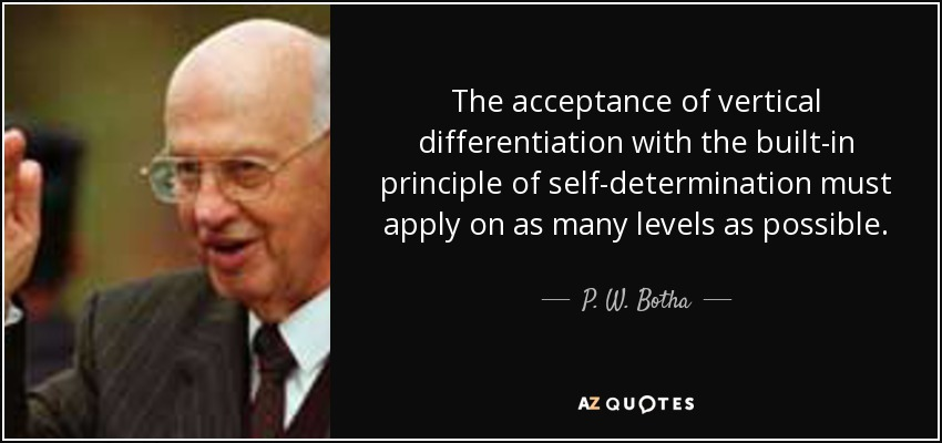 The acceptance of vertical differentiation with the built-in principle of self-determination must apply on as many levels as possible. - P. W. Botha