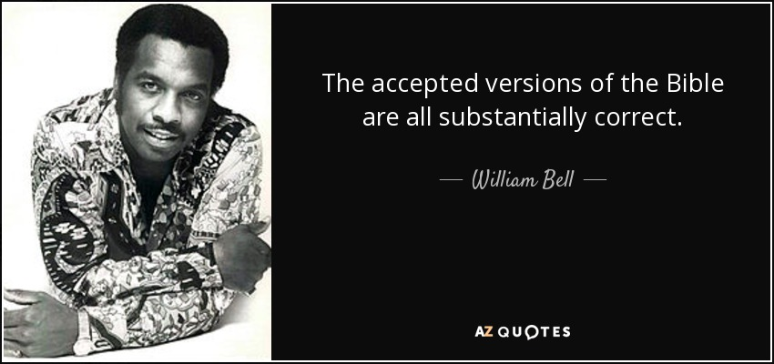 The accepted versions of the Bible are all substantially correct. - William Bell