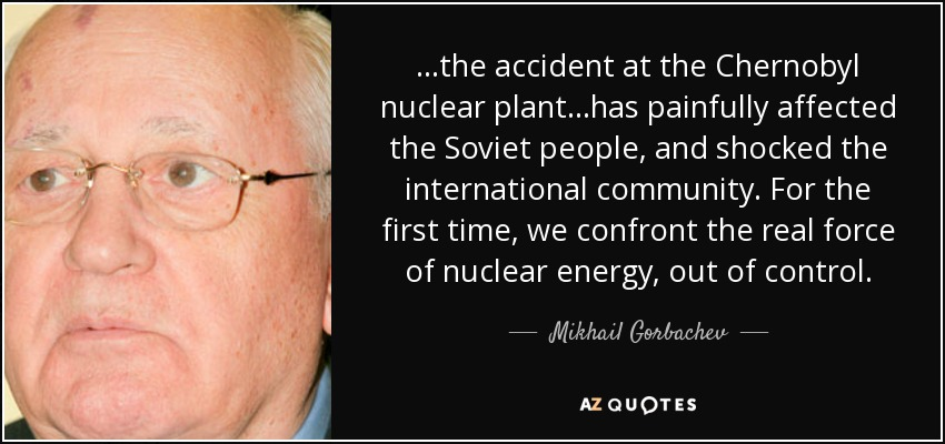 ...the accident at the Chernobyl nuclear plant...has painfully affected the Soviet people, and shocked the international community. For the first time, we confront the real force of nuclear energy, out of control. - Mikhail Gorbachev