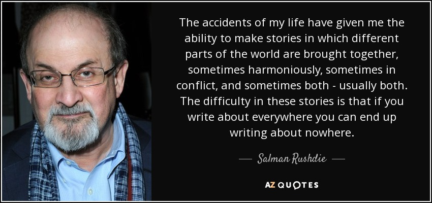 The accidents of my life have given me the ability to make stories in which different parts of the world are brought together, sometimes harmoniously, sometimes in conflict, and sometimes both - usually both. The difficulty in these stories is that if you write about everywhere you can end up writing about nowhere. - Salman Rushdie