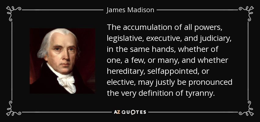 The accumulation of all powers, legislative, executive, and judiciary, in the same hands, whether of one, a few, or many, and whether hereditary, selfappointed, or elective, may justly be pronounced the very definition of tyranny. - James Madison