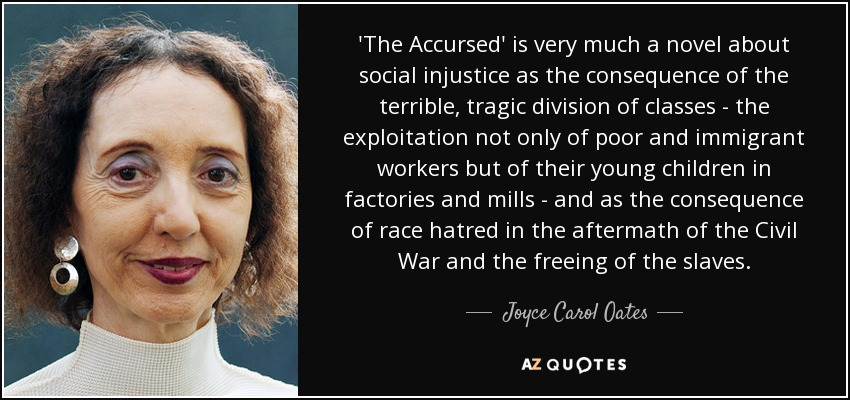 'The Accursed' is very much a novel about social injustice as the consequence of the terrible, tragic division of classes - the exploitation not only of poor and immigrant workers but of their young children in factories and mills - and as the consequence of race hatred in the aftermath of the Civil War and the freeing of the slaves. - Joyce Carol Oates