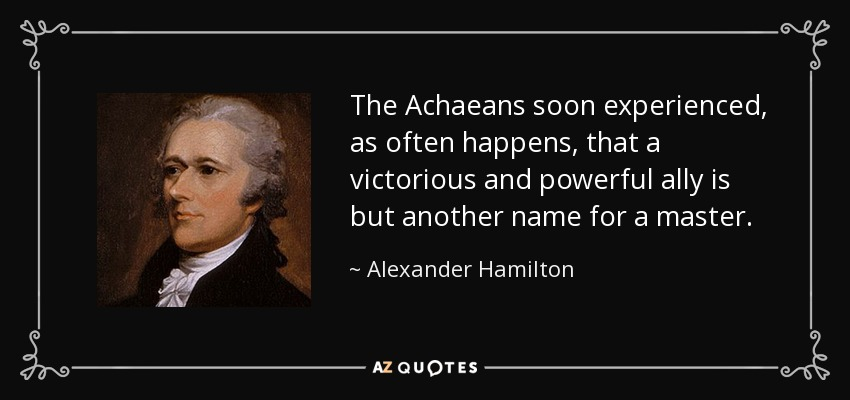 The Achaeans soon experienced, as often happens, that a victorious and powerful ally is but another name for a master. - Alexander Hamilton