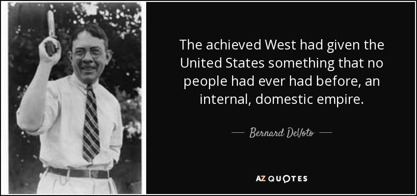 The achieved West had given the United States something that no people had ever had before, an internal, domestic empire. - Bernard DeVoto