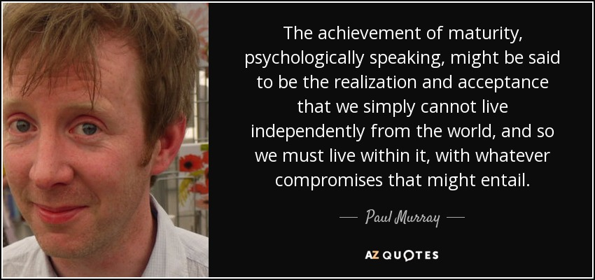 The achievement of maturity, psychologically speaking, might be said to be the realization and acceptance that we simply cannot live independently from the world, and so we must live within it, with whatever compromises that might entail. - Paul Murray
