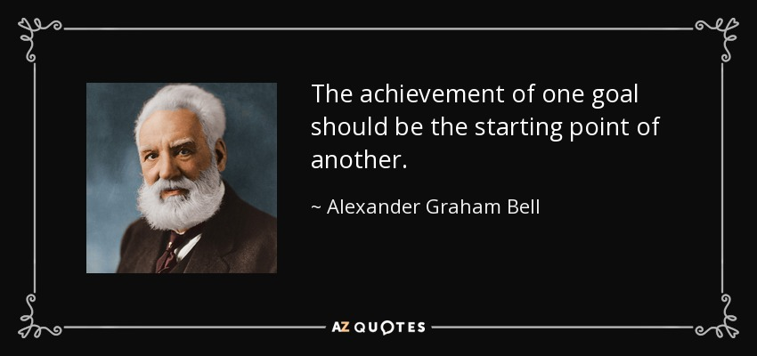 The achievement of one goal should be the starting point of another. - Alexander Graham Bell