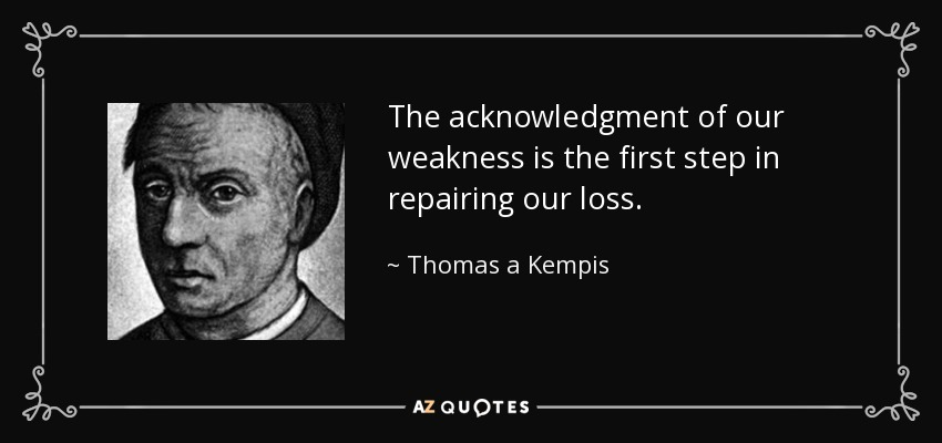 The acknowledgment of our weakness is the first step in repairing our loss. - Thomas a Kempis