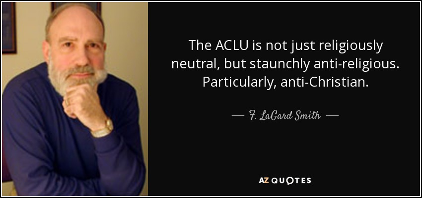 The ACLU is not just religiously neutral, but staunchly anti-religious. Particularly, anti-Christian. - F. LaGard Smith