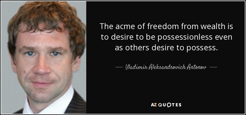 The acme of freedom from wealth is to desire to be possessionless even as others desire to possess. - Vladimir Aleksandrovich Antonov