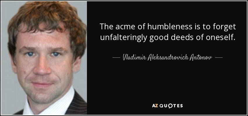 The acme of humbleness is to forget unfalteringly good deeds of oneself. - Vladimir Aleksandrovich Antonov