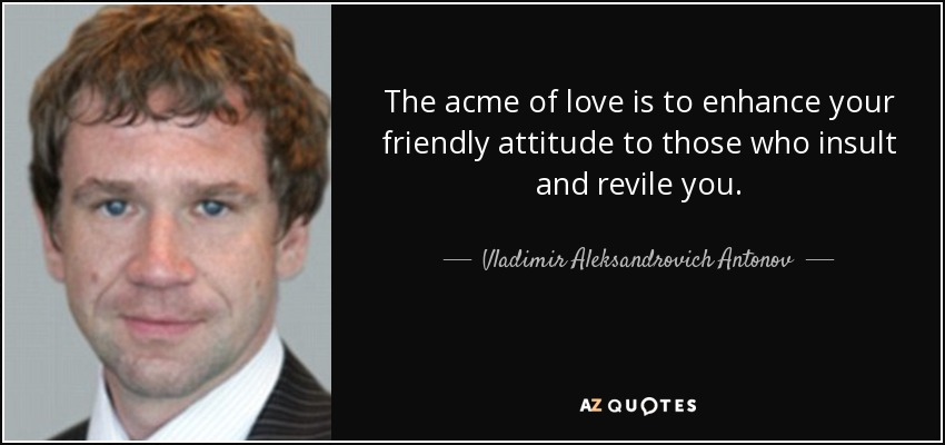 The acme of love is to enhance your friendly attitude to those who insult and revile you. - Vladimir Aleksandrovich Antonov