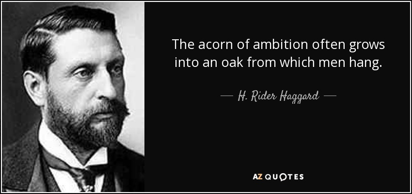 The acorn of ambition often grows into an oak from which men hang. - H. Rider Haggard