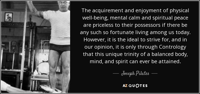 The acquirement and enjoyment of physical well-being, mental calm and spiritual peace are priceless to their possessors if there be any such so fortunate living among us today. However, it is the ideal to strive for, and in our opinion, it is only through Contrology that this unique trinity of a balanced body, mind, and spirit can ever be attained. - Joseph Pilates