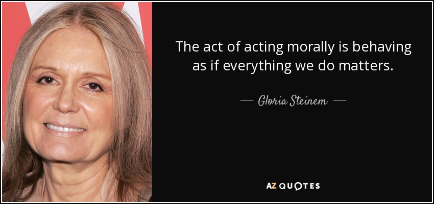 The act of acting morally is behaving as if everything we do matters. - Gloria Steinem