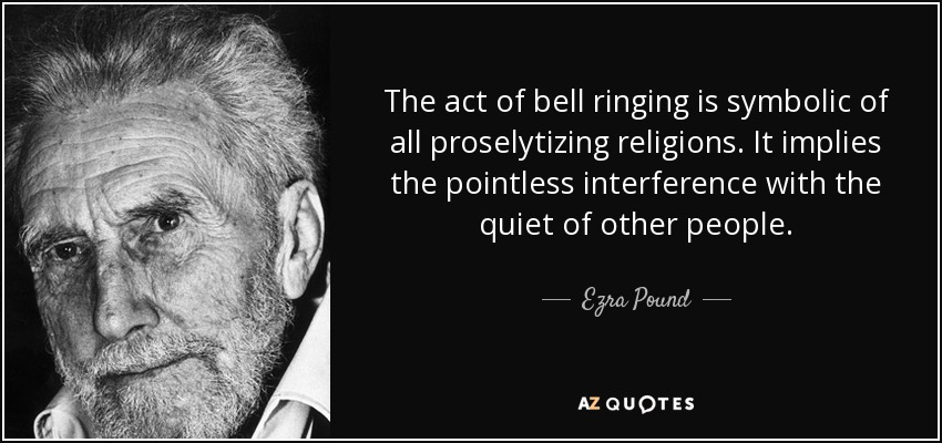 The act of bell ringing is symbolic of all proselytizing religions. It implies the pointless interference with the quiet of other people. - Ezra Pound