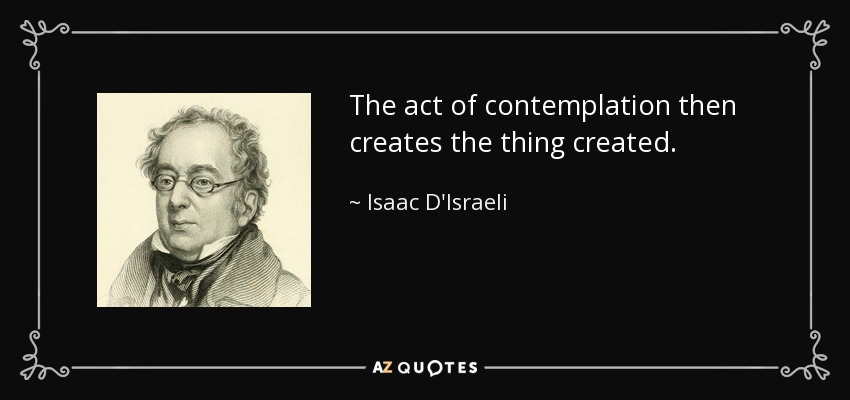 The act of contemplation then creates the thing created. - Isaac D'Israeli