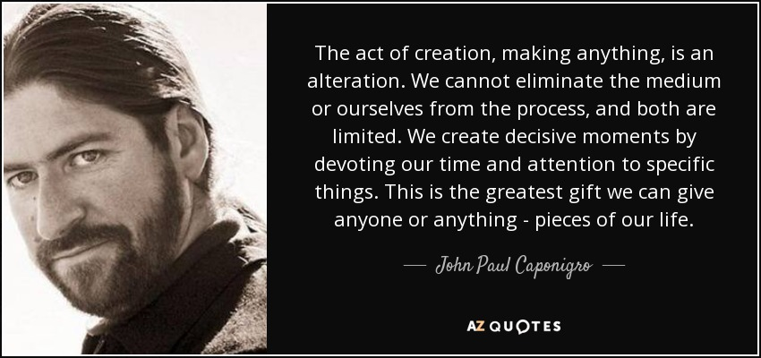 The act of creation, making anything, is an alteration. We cannot eliminate the medium or ourselves from the process, and both are limited. We create decisive moments by devoting our time and attention to specific things. This is the greatest gift we can give anyone or anything - pieces of our life. - John Paul Caponigro