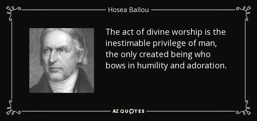 The act of divine worship is the inestimable privilege of man, the only created being who bows in humility and adoration. - Hosea Ballou