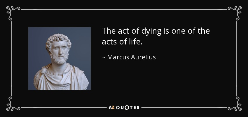 The act of dying is one of the acts of life. - Marcus Aurelius