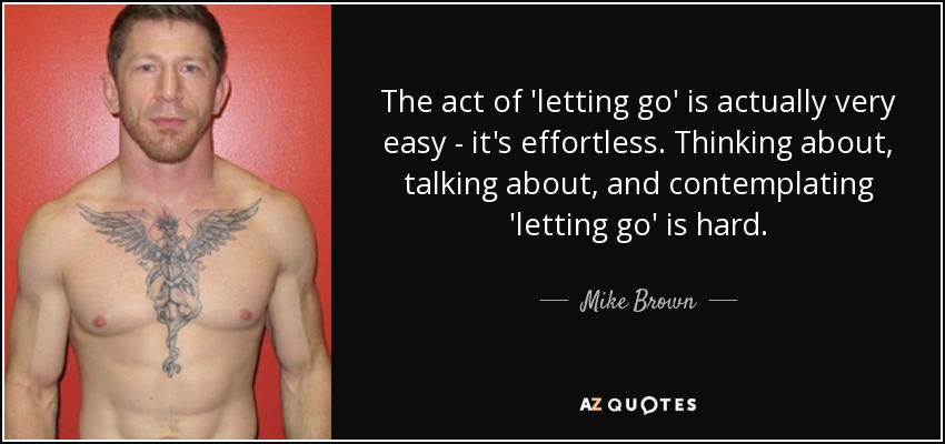 The act of 'letting go' is actually very easy - it's effortless. Thinking about, talking about, and contemplating 'letting go' is hard. - Mike Brown