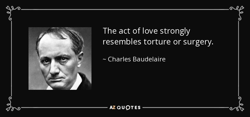 The act of love strongly resembles torture or surgery. - Charles Baudelaire