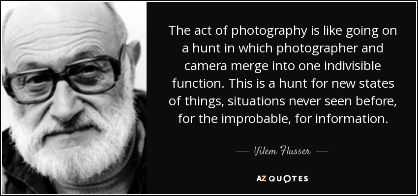The act of photography is like going on a hunt in which photographer and camera merge into one indivisible function. This is a hunt for new states of things, situations never seen before, for the improbable, for information. - Vilem Flusser
