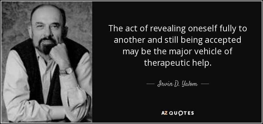 The act of revealing oneself fully to another and still being accepted may be the major vehicle of therapeutic help. - Irvin D. Yalom