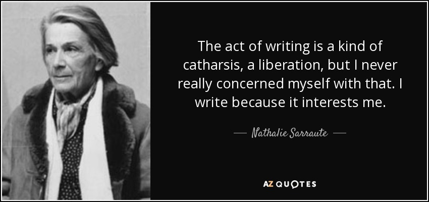 The act of writing is a kind of catharsis, a liberation, but I never really concerned myself with that. I write because it interests me. - Nathalie Sarraute